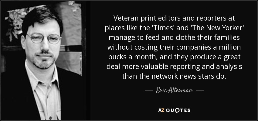 Veteran print editors and reporters at places like the 'Times' and 'The New Yorker' manage to feed and clothe their families without costing their companies a million bucks a month, and they produce a great deal more valuable reporting and analysis than the network news stars do. - Eric Alterman