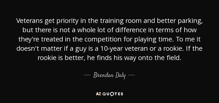Veterans get priority in the training room and better parking, but there is not a whole lot of difference in terms of how they're treated in the competition for playing time. To me it doesn't matter if a guy is a 10-year veteran or a rookie. If the rookie is better, he finds his way onto the field. - Brendan Daly