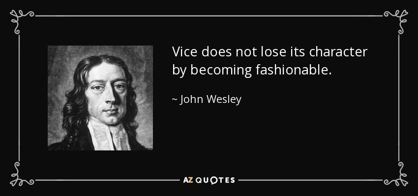 Vice does not lose its character by becoming fashionable. - John Wesley
