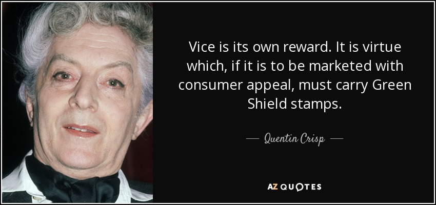 Vice is its own reward. It is virtue which, if it is to be marketed with consumer appeal, must carry Green Shield stamps. - Quentin Crisp