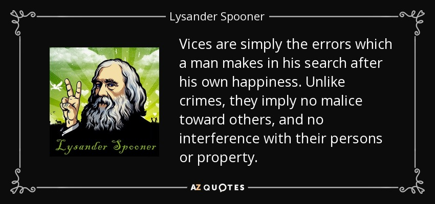 Vices are simply the errors which a man makes in his search after his own happiness. Unlike crimes, they imply no malice toward others, and no interference with their persons or property. - Lysander Spooner