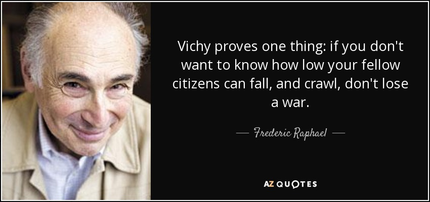 Vichy proves one thing: if you don't want to know how low your fellow citizens can fall, and crawl, don't lose a war. - Frederic Raphael