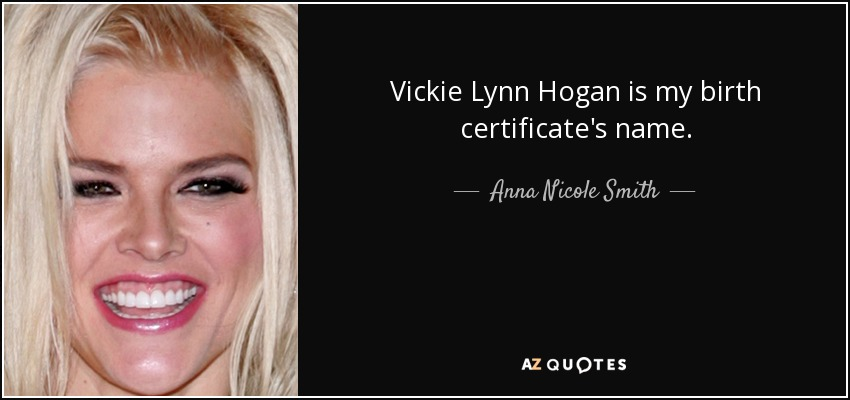 Vickie Lynn Hogan is my birth certificate's name. - Anna Nicole Smith