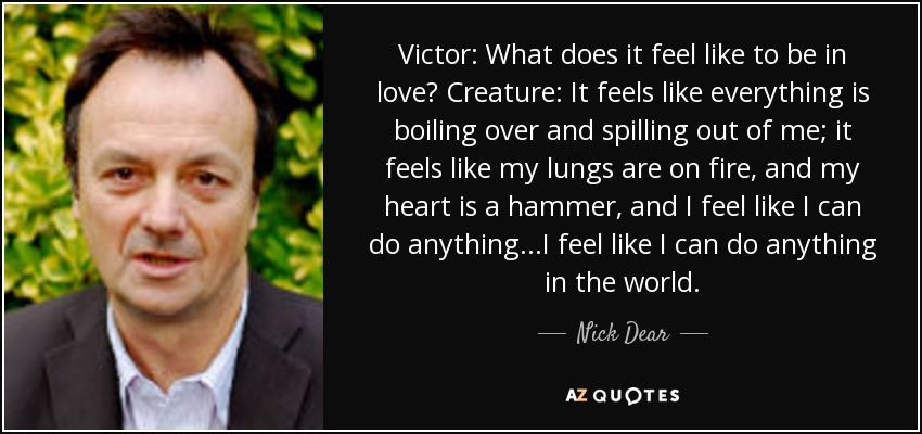 Victor: What does it feel like to be in love? Creature: It feels like everything is boiling over and spilling out of me; it feels like my lungs are on fire, and my heart is a hammer, and I feel like I can do anything...I feel like I can do anything in the world. - Nick Dear