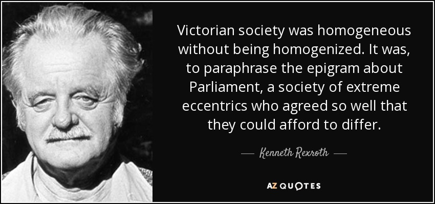 Victorian society was homogeneous without being homogenized. It was, to paraphrase the epigram about Parliament, a society of extreme eccentrics who agreed so well that they could afford to differ. - Kenneth Rexroth