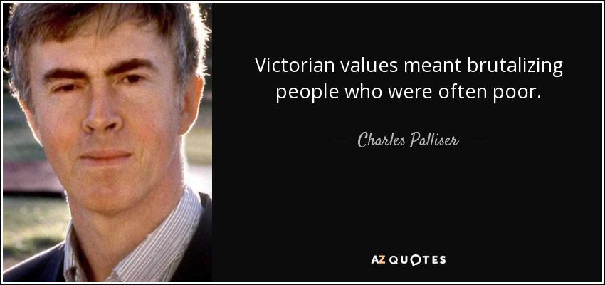 Victorian values meant brutalizing people who were often poor. - Charles Palliser
