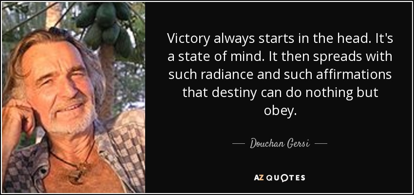 Victory always starts in the head. It's a state of mind. It then spreads with such radiance and such affirmations that destiny can do nothing but obey. - Douchan Gersi