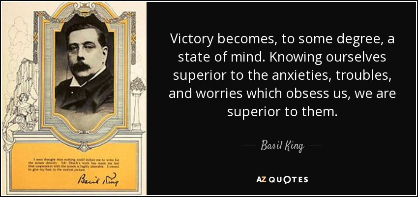 Victory becomes, to some degree, a state of mind. Knowing ourselves superior to the anxieties, troubles, and worries which obsess us, we are superior to them. - Basil King
