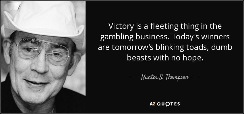 Victory is a fleeting thing in the gambling business. Today's winners are tomorrow's blinking toads, dumb beasts with no hope. - Hunter S. Thompson