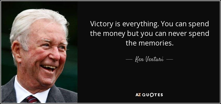 Victory is everything. You can spend the money but you can never spend the memories. - Ken Venturi