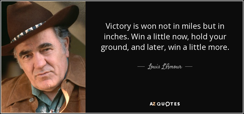 Victory is won not in miles but in inches. Win a little now, hold your ground, and later, win a little more. - Louis L'Amour