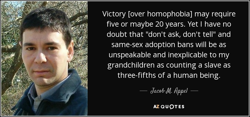Victory [over homophobia] may require five or maybe 20 years. Yet I have no doubt that