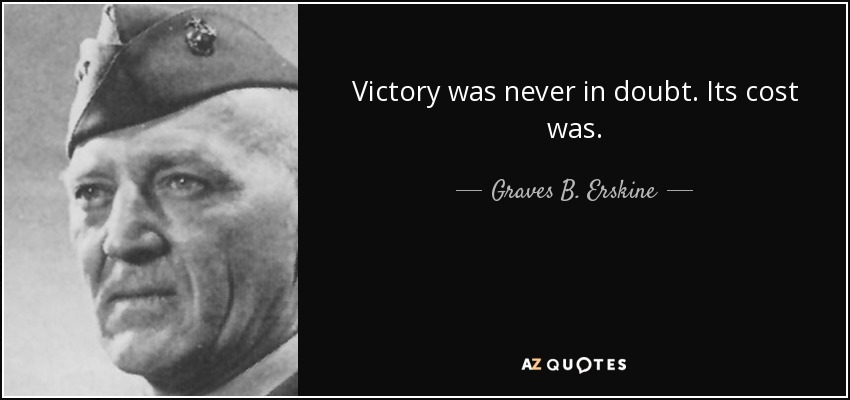 Victory was never in doubt. Its cost was. - Graves B. Erskine