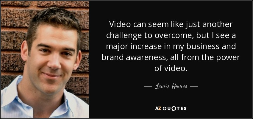 Video can seem like just another challenge to overcome, but I see a major increase in my business and brand awareness, all from the power of video. - Lewis Howes
