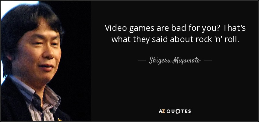 Video games are bad for you? That's what they said about rock 'n' roll. - Shigeru Miyamoto