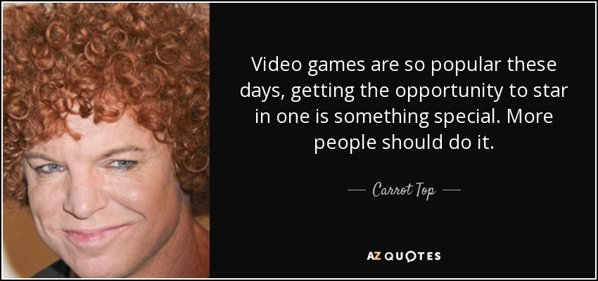 Video games are so popular these days, getting the opportunity to star in one is something special. More people should do it. - Carrot Top