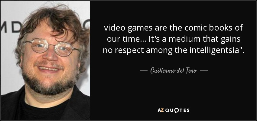 video games are the comic books of our time... It's a medium that gains no respect among the intelligentsia