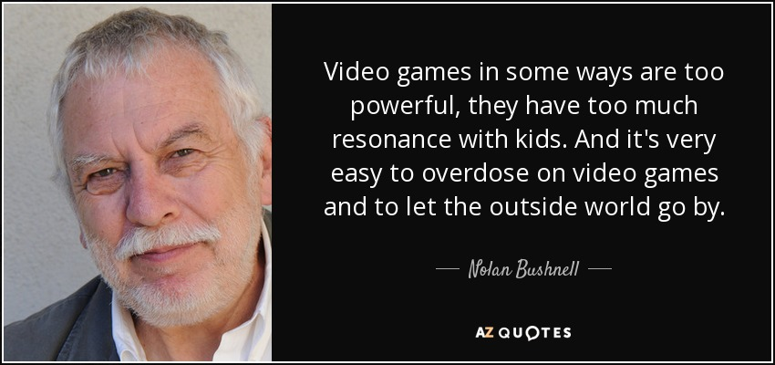 Video games in some ways are too powerful, they have too much resonance with kids. And it's very easy to overdose on video games and to let the outside world go by. - Nolan Bushnell