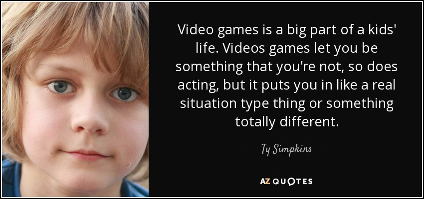 Video games is a big part of a kids' life. Videos games let you be something that you're not, so does acting, but it puts you in like a real situation type thing or something totally different. - Ty Simpkins