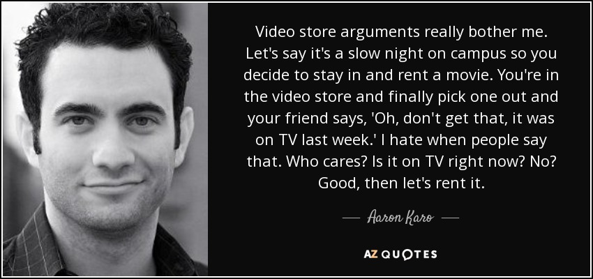 Video store arguments really bother me. Let's say it's a slow night on campus so you decide to stay in and rent a movie. You're in the video store and finally pick one out and your friend says, 'Oh, don't get that, it was on TV last week.' I hate when people say that. Who cares? Is it on TV right now? No? Good, then let's rent it. - Aaron Karo