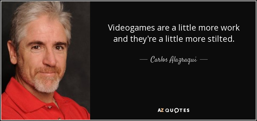 Videogames are a little more work and they're a little more stilted. - Carlos Alazraqui