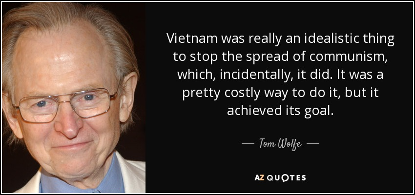 Vietnam was really an idealistic thing to stop the spread of communism, which, incidentally, it did. It was a pretty costly way to do it, but it achieved its goal. - Tom Wolfe