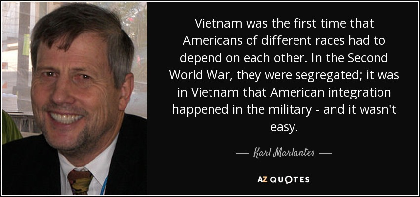Vietnam was the first time that Americans of different races had to depend on each other. In the Second World War, they were segregated; it was in Vietnam that American integration happened in the military - and it wasn't easy. - Karl Marlantes