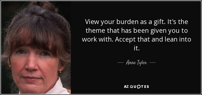 View your burden as a gift. It's the theme that has been given you to work with. Accept that and lean into it. - Anne Tyler
