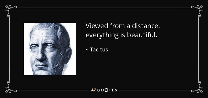 Viewed from a distance, everything is beautiful. - Tacitus