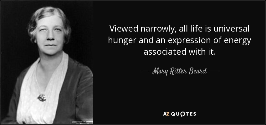 Viewed narrowly, all life is universal hunger and an expression of energy associated with it. - Mary Ritter Beard