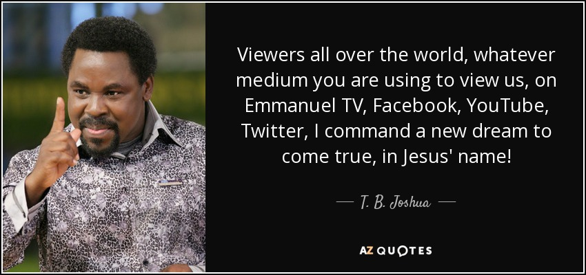 Viewers all over the world, whatever medium you are using to view us, on Emmanuel TV, Facebook, YouTube, Twitter, I command a new dream to come true, in Jesus' name! - T. B. Joshua
