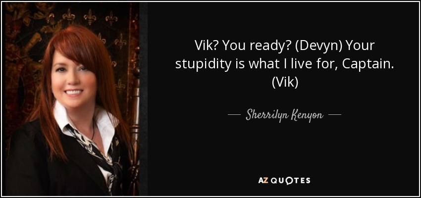 Vik? You ready? (Devyn) Your stupidity is what I live for, Captain. (Vik) - Sherrilyn Kenyon