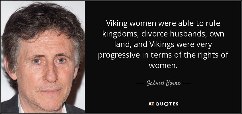 Viking women were able to rule kingdoms, divorce husbands, own land, and Vikings were very progressive in terms of the rights of women. - Gabriel Byrne