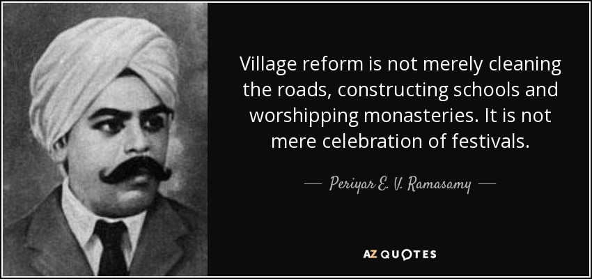 Village reform is not merely cleaning the roads, constructing schools and worshipping monasteries. It is not mere celebration of festivals. - Periyar E. V. Ramasamy