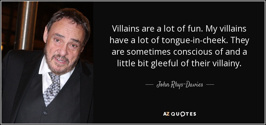 Villains are a lot of fun. My villains have a lot of tongue-in-cheek. They are sometimes conscious of and a little bit gleeful of their villainy. - John Rhys-Davies