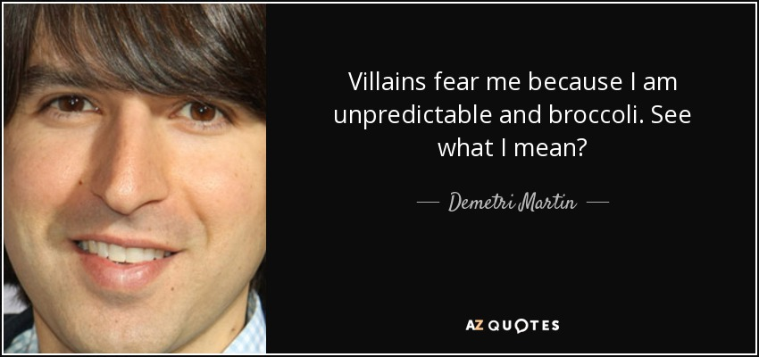 Villains fear me because I am unpredictable and broccoli. See what I mean? - Demetri Martin