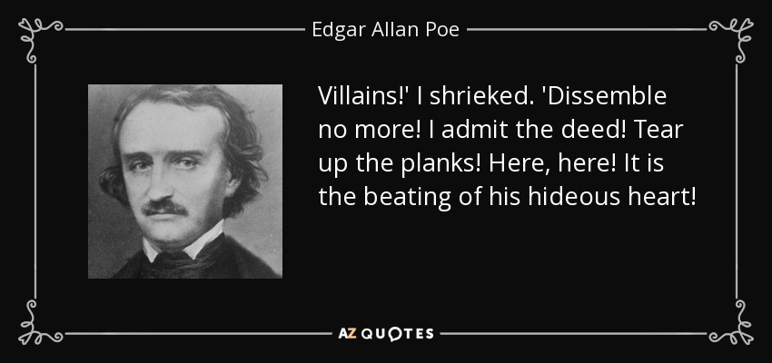 Villains!' I shrieked. 'Dissemble no more! I admit the deed! Tear up the planks! Here, here! It is the beating of his hideous heart! - Edgar Allan Poe