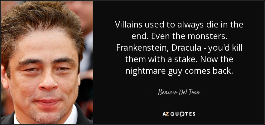 Villains used to always die in the end. Even the monsters. Frankenstein, Dracula - you'd kill them with a stake. Now the nightmare guy comes back. - Benicio Del Toro