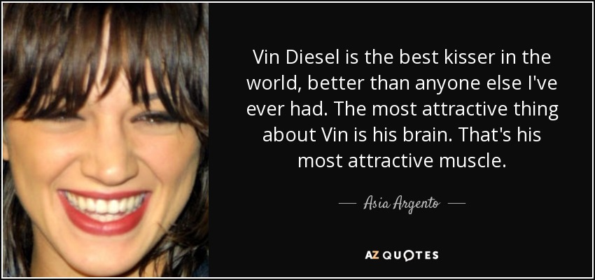 Vin Diesel is the best kisser in the world, better than anyone else I've ever had. The most attractive thing about Vin is his brain. That's his most attractive muscle. - Asia Argento