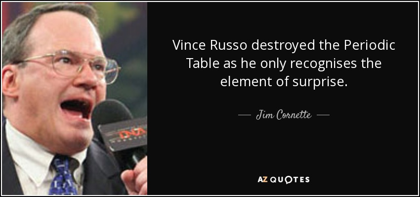Vince Russo destroyed the Periodic Table as he only recognises the element of surprise. - Jim Cornette