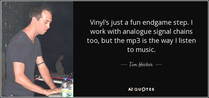 Vinyl's just a fun endgame step. I work with analogue signal chains too, but the mp3 is the way I listen to music. - Tim Hecker