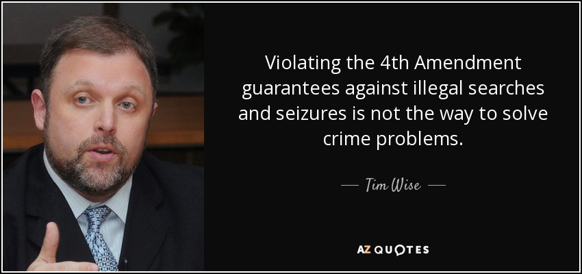 Violating the 4th Amendment guarantees against illegal searches and seizures is not the way to solve crime problems. - Tim Wise