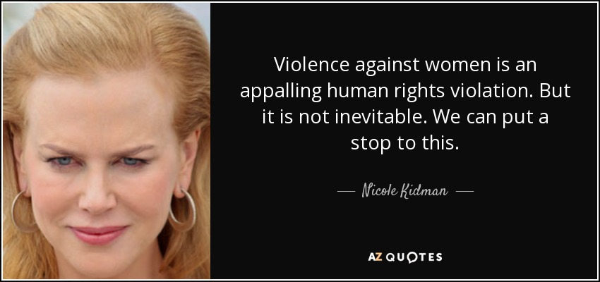 Violence against women is an appalling human rights violation. But it is not inevitable. We can put a stop to this. - Nicole Kidman