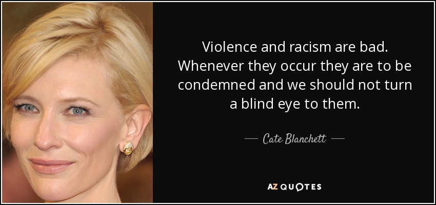 Violence and racism are bad. Whenever they occur they are to be condemned and we should not turn a blind eye to them. - Cate Blanchett
