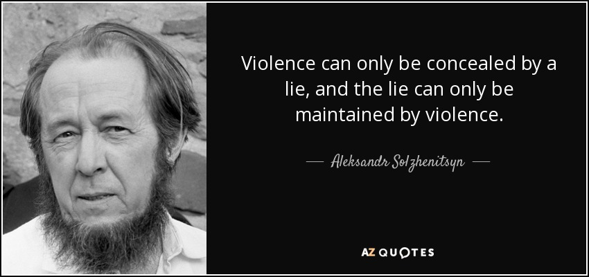 Violence can only be concealed by a lie, and the lie can only be maintained by violence. - Aleksandr Solzhenitsyn