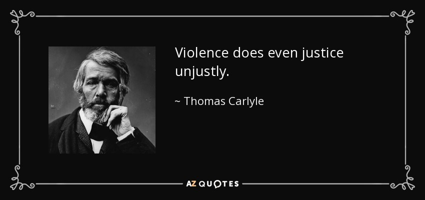 Violence does even justice unjustly. - Thomas Carlyle