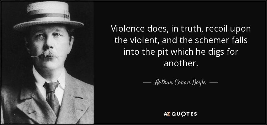 Violence does, in truth, recoil upon the violent, and the schemer falls into the pit which he digs for another. - Arthur Conan Doyle