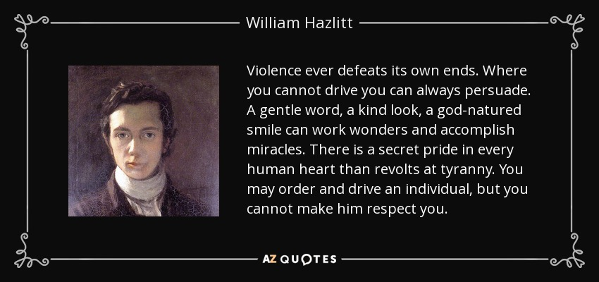 Violence ever defeats its own ends. Where you cannot drive you can always persuade. A gentle word, a kind look, a god-natured smile can work wonders and accomplish miracles. There is a secret pride in every human heart than revolts at tyranny. You may order and drive an individual, but you cannot make him respect you. - William Hazlitt