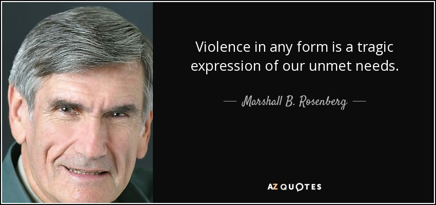 Violence in any form is a tragic expression of our unmet needs. - Marshall B. Rosenberg