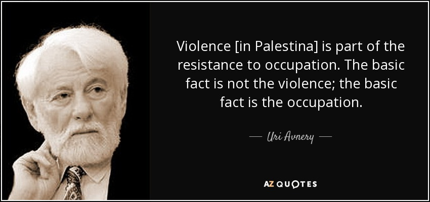 Violence [in Palestina] is part of the resistance to occupation. The basic fact is not the violence; the basic fact is the occupation. - Uri Avnery